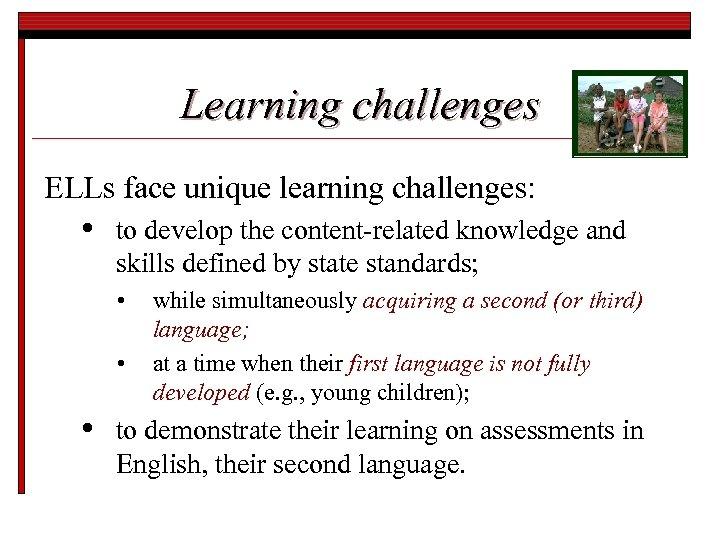 Learning challenges ELLs face unique learning challenges: • to develop the content-related knowledge and
