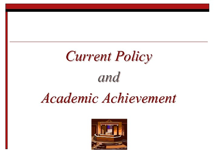 Current Policy and Academic Achievement