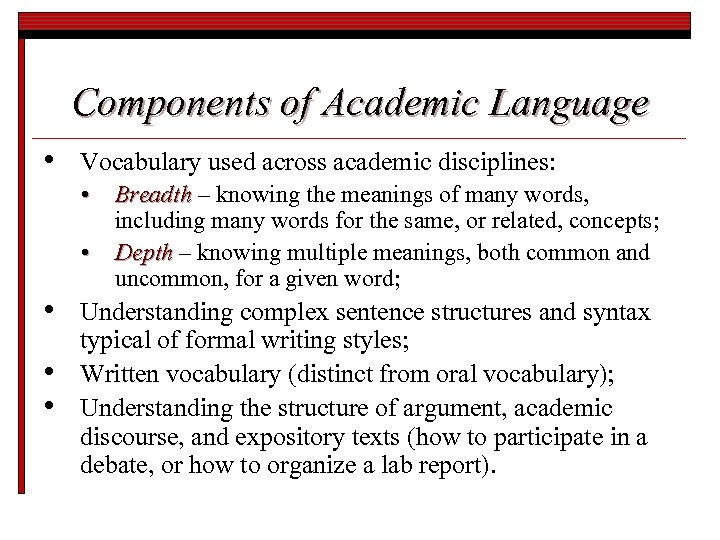 Components of Academic Language • Vocabulary used across academic disciplines: • Breadth – knowing