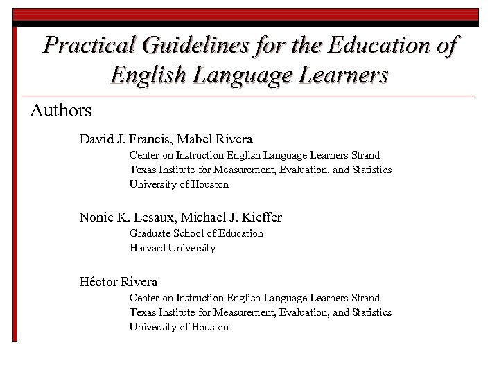 Practical Guidelines for the Education of English Language Learners Authors David J. Francis, Mabel