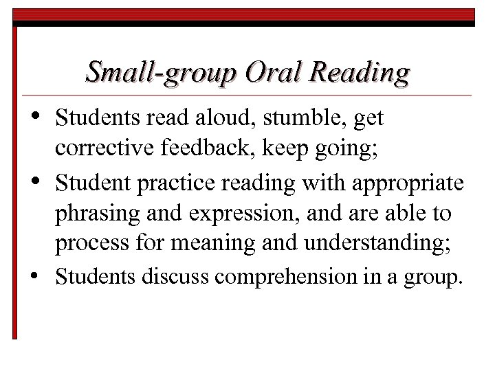 Small-group Oral Reading • • Students read aloud, stumble, get corrective feedback, keep going;