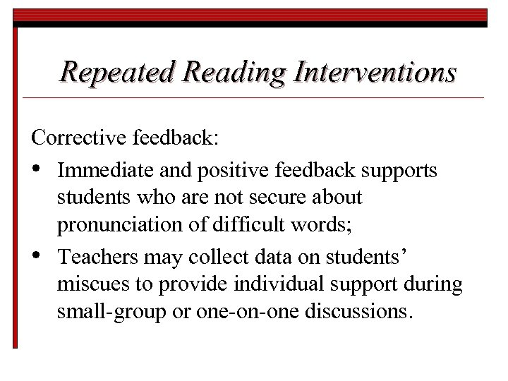 Repeated Reading Interventions Corrective feedback: • Immediate and positive feedback supports students who are