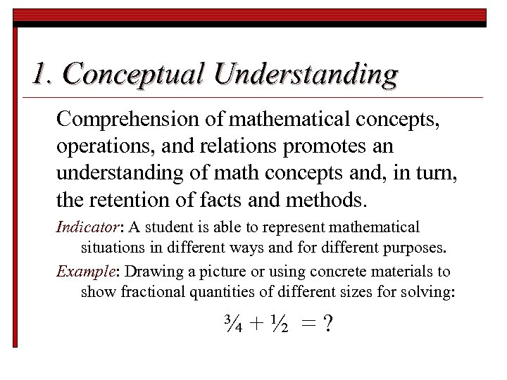 1. Conceptual Understanding Comprehension of mathematical concepts, operations, and relations promotes an understanding of