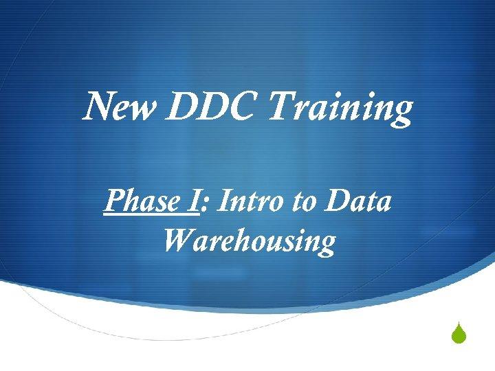 New DDC Training Phase I: Intro to Data Warehousing S