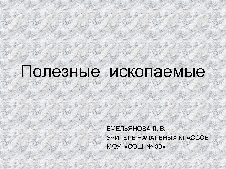 Полезные ископаемые ЕМЕЛЬЯНОВА Л. В. УЧИТЕЛЬ НАЧАЛЬНЫХ КЛАССОВ МОУ «СОШ № 30»