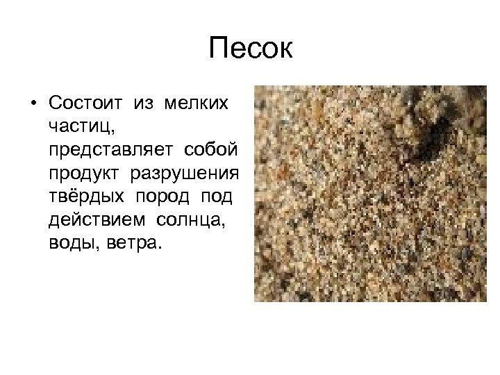 Песок • Состоит из мелких частиц, представляет собой продукт разрушения твёрдых пород под действием
