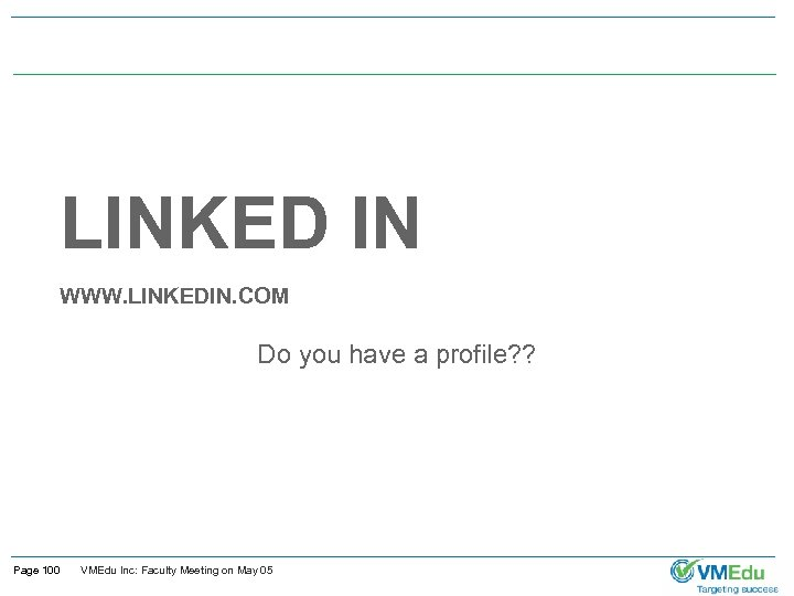LINKED IN WWW. LINKEDIN. COM Do you have a profile? ? Page 100 VMEdu