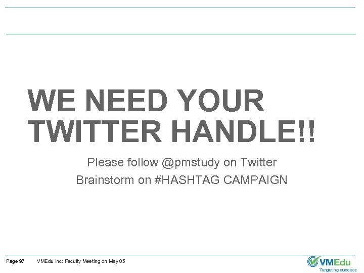 WE NEED YOUR TWITTER HANDLE!! Please follow @pmstudy on Twitter Brainstorm on #HASHTAG CAMPAIGN