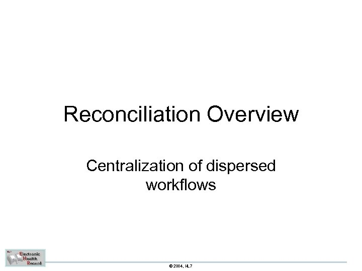 Reconciliation Overview Centralization of dispersed workflows © 2004, HL 7