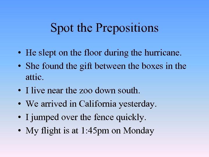 Spot the Prepositions • He slept on the floor during the hurricane. • She