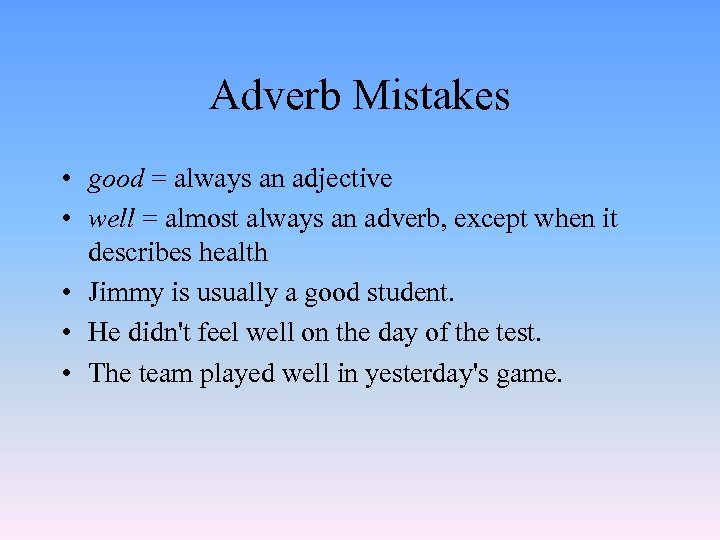Adverb Mistakes • good = always an adjective • well = almost always an