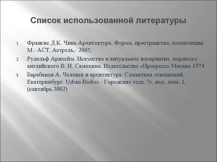 Список использованной литературы 1. 2. 3. Франсис Д. К. Чинь Архитектура. Форма, пространство, композиция.