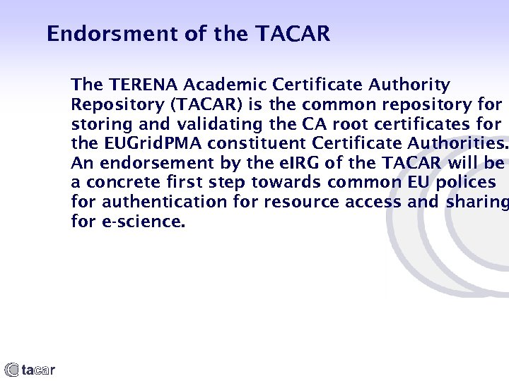 Endorsment of the TACAR The TERENA Academic Certificate Authority Repository (TACAR) is the common