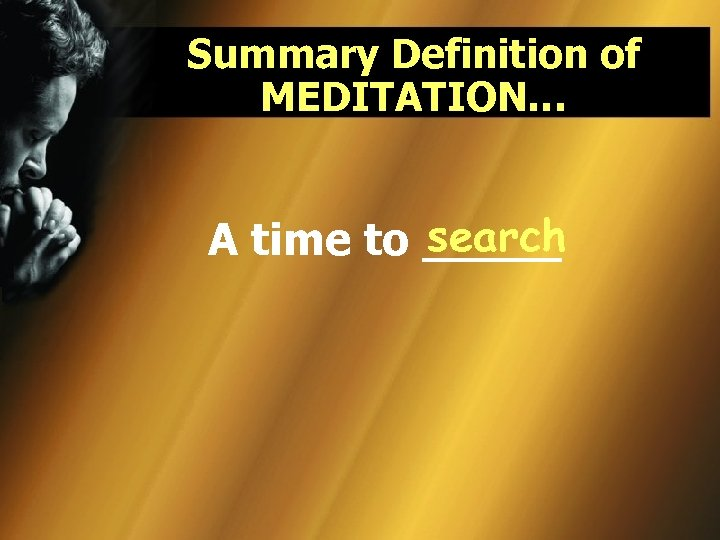 Summary Definition of MEDITATION… search A time to _____