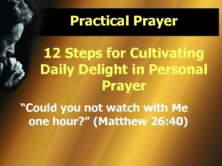 "Practical Prayer 12 Steps for Cultivating Daily Delight in Personal Prayer ""Could you not"