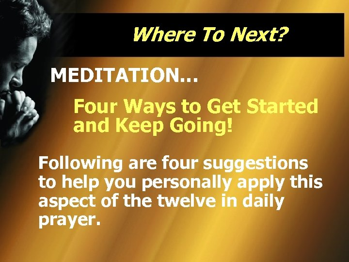 Where To Next? MEDITATION… Four Ways to Get Started and Keep Going! Following are