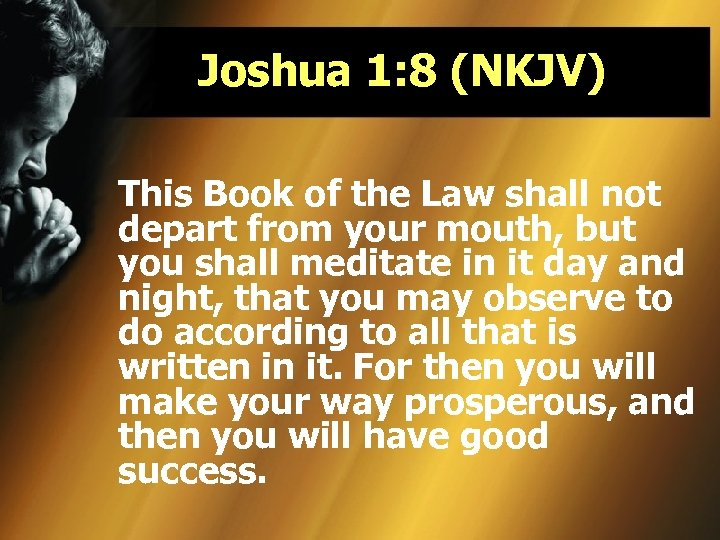 Joshua 1: 8 (NKJV) This Book of the Law shall not depart from your