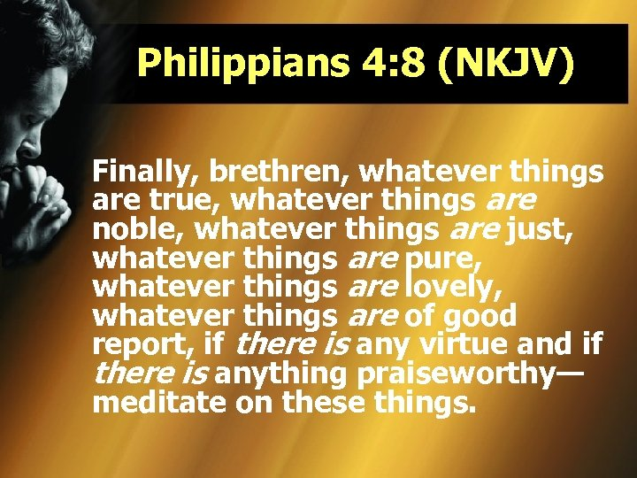 Philippians 4: 8 (NKJV) Finally, brethren, whatever things are true, whatever things are noble,