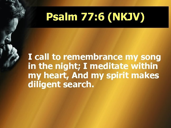 Psalm 77: 6 (NKJV) I call to remembrance my song in the night; I