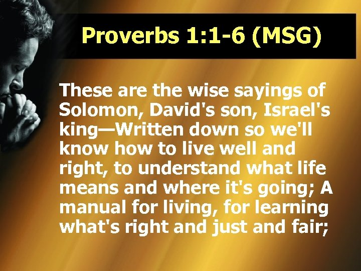 Proverbs 1: 1 -6 (MSG) These are the wise sayings of Solomon, David's son,