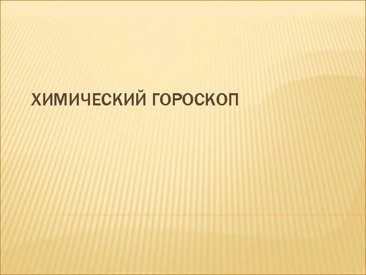 ХИМИЧЕСКИЙ ГОРОСКОП
