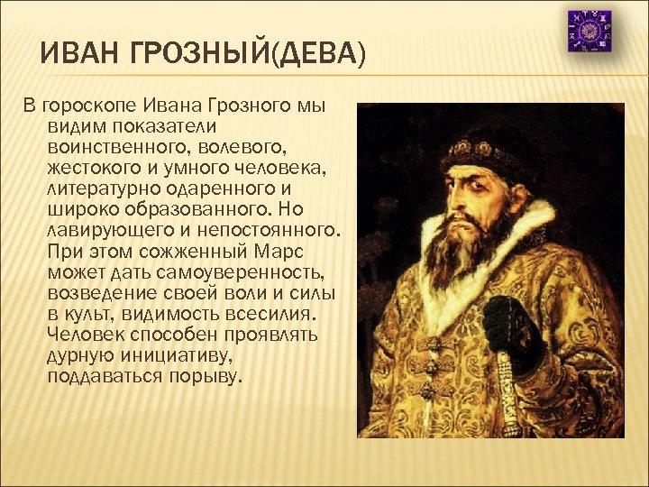 ИВАН ГРОЗНЫЙ(ДЕВА) В гороскопе Ивана Грозного мы видим показатели воинственного, волевого, жестокого и умного