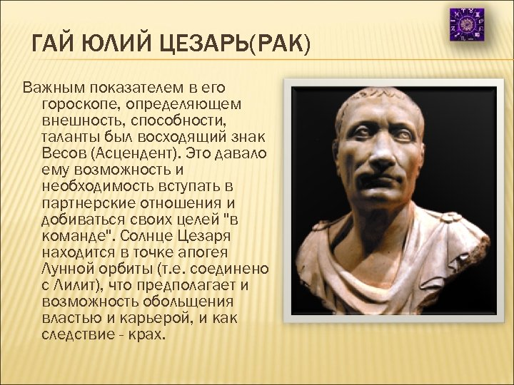 ГАЙ ЮЛИЙ ЦЕЗАРЬ(РАК) Важным показателем в его гороскопе, определяющем внешность, способности, таланты был восходящий