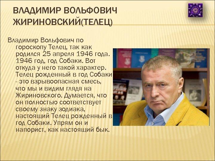 ВЛАДИМИР ВОЛЬФОВИЧ ЖИРИНОВСКИЙ(ТЕЛЕЦ) Владимир Вольфович по гороскопу Телец, так как родился 25 апреля 1946
