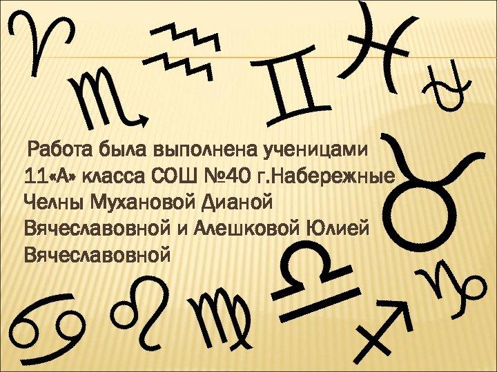 Работа была выполнена ученицами 11 «А» класса СОШ № 40 г. Набережные Челны Мухановой