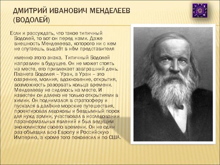 ДМИТРИЙ ИВАНОВИЧ МЕНДЕЛЕЕВ (ВОДОЛЕЙ) Если и рассуждать, что такое типичный Водолей, то вот он