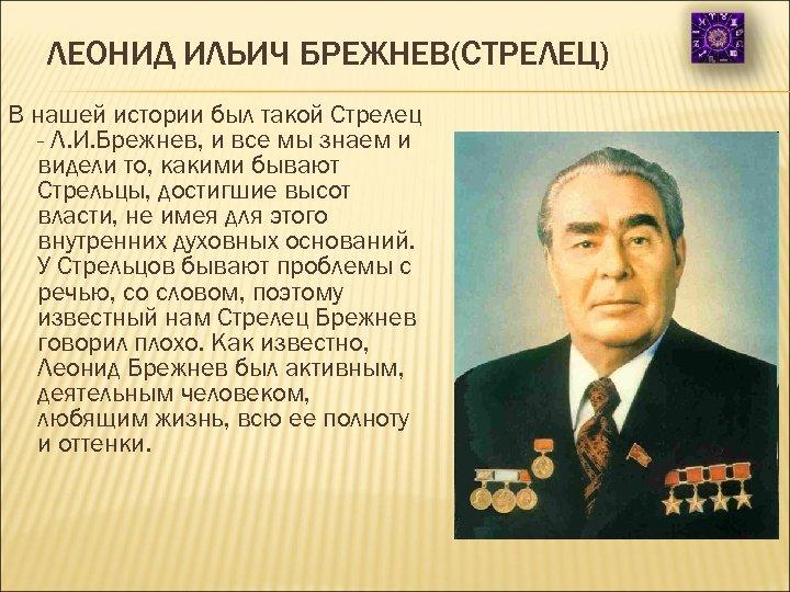 ЛЕОНИД ИЛЬИЧ БРЕЖНЕВ(СТРЕЛЕЦ) В нашей истории был такой Стрелец - Л. И. Брежнев, и
