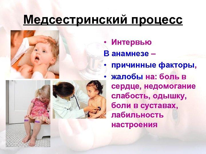 Медсестринский процесс • Интервью В анамнезе – • причинные факторы, • жалобы на: боль