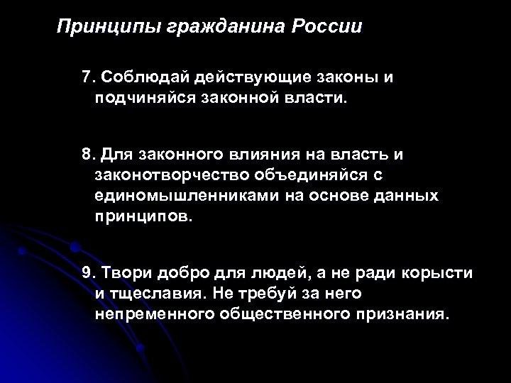 Принципы гражданина России 7. Соблюдай действующие законы и подчиняйся законной власти. 8. Для законного