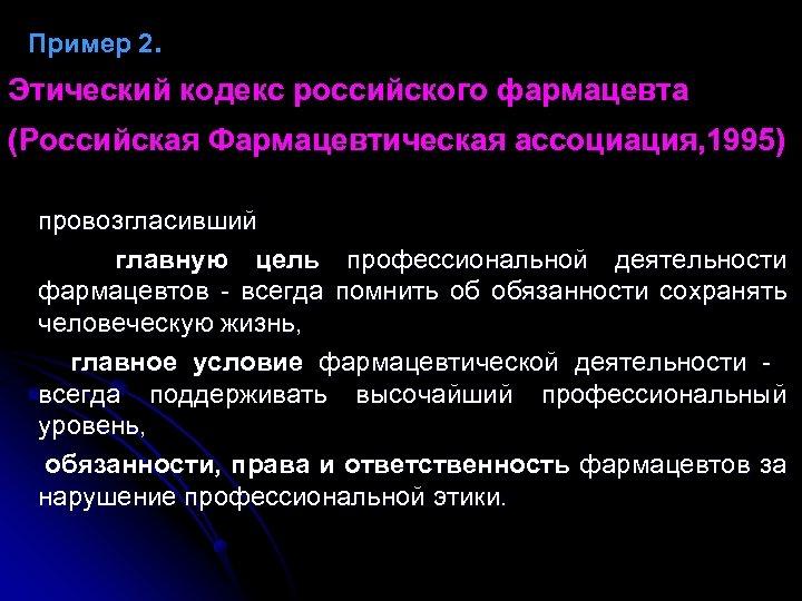 Пример 2. Этический кодекс российского фармацевта (Российская Фармацевтическая ассоциация, 1995) провозгласивший главную цель профессиональной