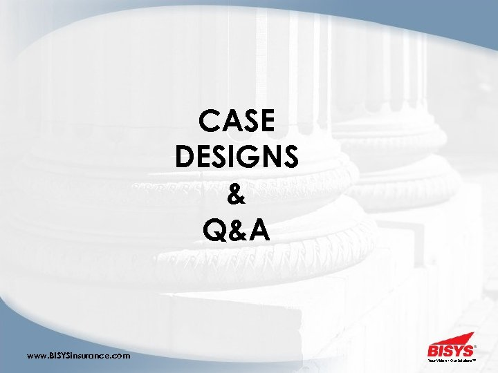 CASE DESIGNS & Q&A www. BISYSinsurance. com Your Vision • Our Solutions™