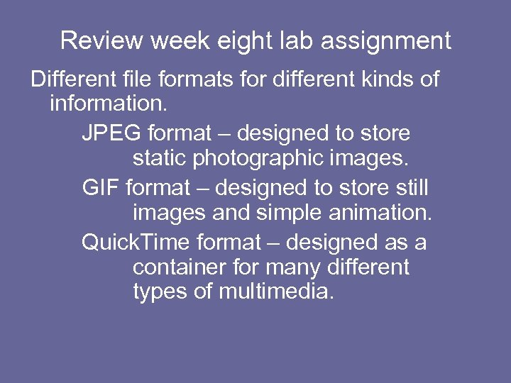 Review week eight lab assignment Different file formats for different kinds of information. JPEG