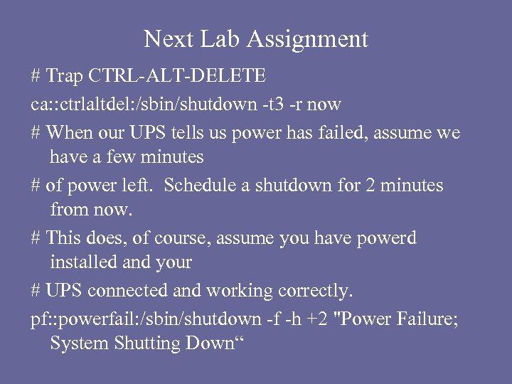 Next Lab Assignment # Trap CTRL-ALT-DELETE ca: : ctrlaltdel: /sbin/shutdown -t 3 -r now