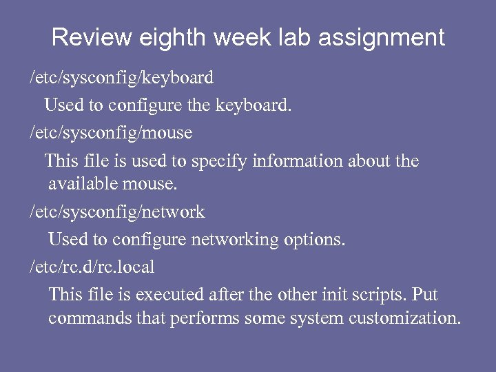 Review eighth week lab assignment /etc/sysconfig/keyboard Used to configure the keyboard. /etc/sysconfig/mouse This file
