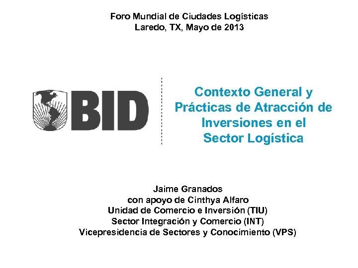 Foro Mundial de Ciudades Logísticas Laredo, TX, Mayo de 2013 Contexto General y Prácticas