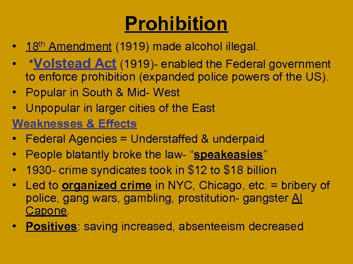 Prohibition • 18 th Amendment (1919) made alcohol illegal. • *Volstead Act (1919)- enabled
