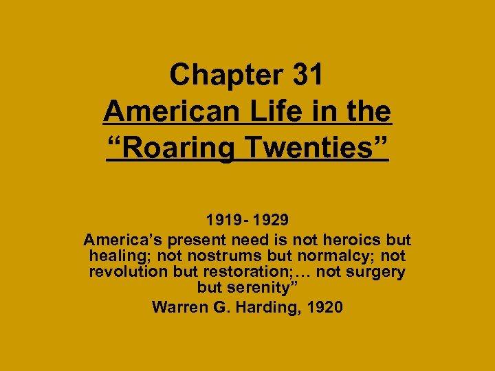 "Chapter 31 American Life in the ""Roaring Twenties"" 1919 - 1929 America's present need"