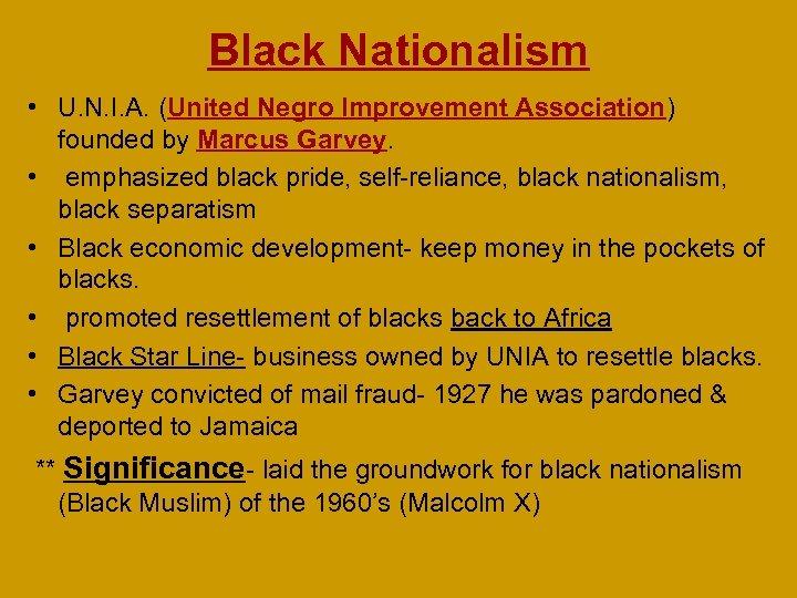 Black Nationalism • U. N. I. A. (United Negro Improvement Association) founded by Marcus