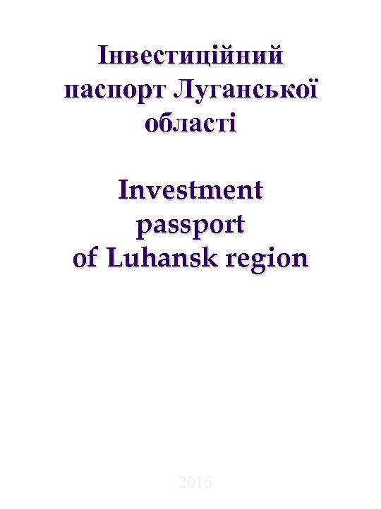 Інвестиційний паспорт Луганської області Investment passport of Luhansk region 2016