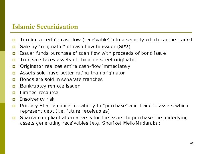 Islamic Securitisation p p p Turning a certain cashflow (receivable) into a security which