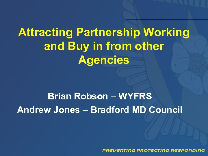 Attracting Partnership Working and Buy in from other Agencies Brian Robson – WYFRS Andrew