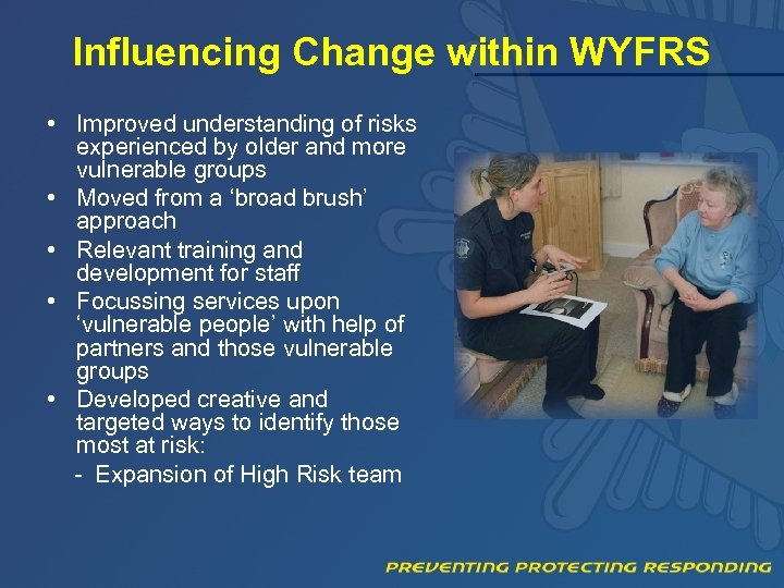 Influencing Change within WYFRS • Improved understanding of risks experienced by older and more