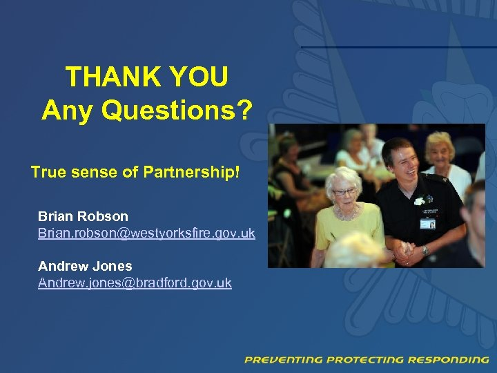 THANK YOU Any Questions? True sense of Partnership! Brian Robson Brian. robson@westyorksfire. gov. uk