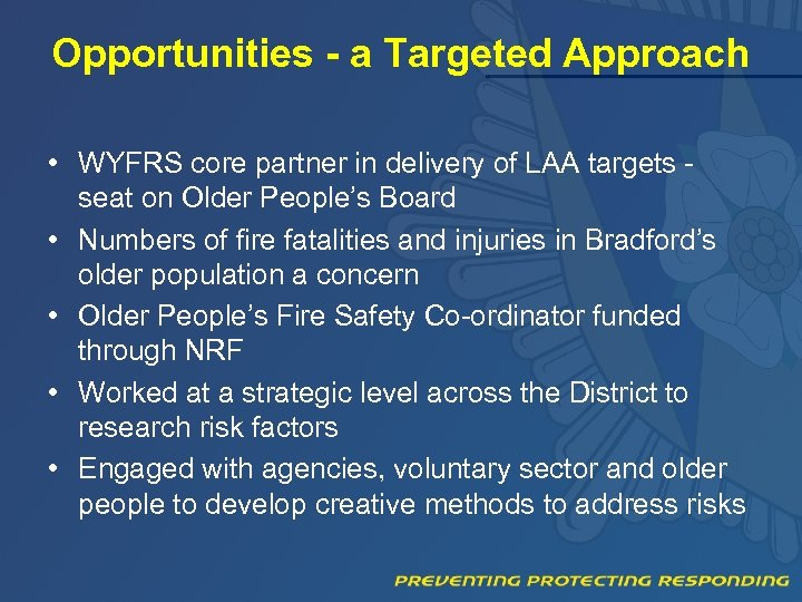 Opportunities - a Targeted Approach • WYFRS core partner in delivery of LAA targets