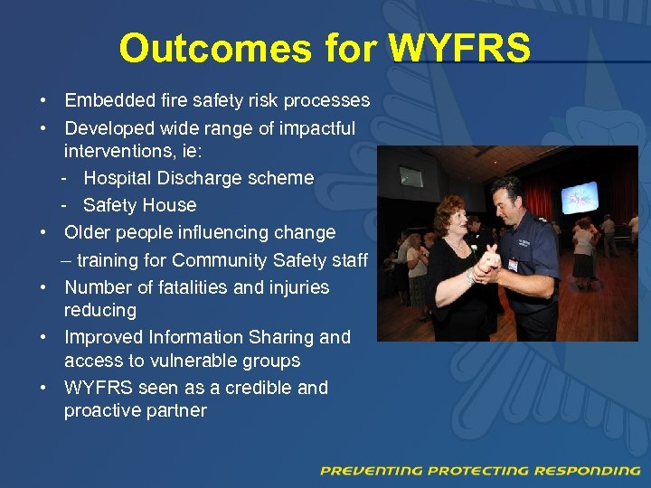 Outcomes for WYFRS • Embedded fire safety risk processes • Developed wide range of