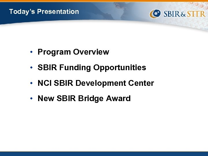 Today's Presentation • Program Overview • SBIR Funding Opportunities • NCI SBIR Development Center